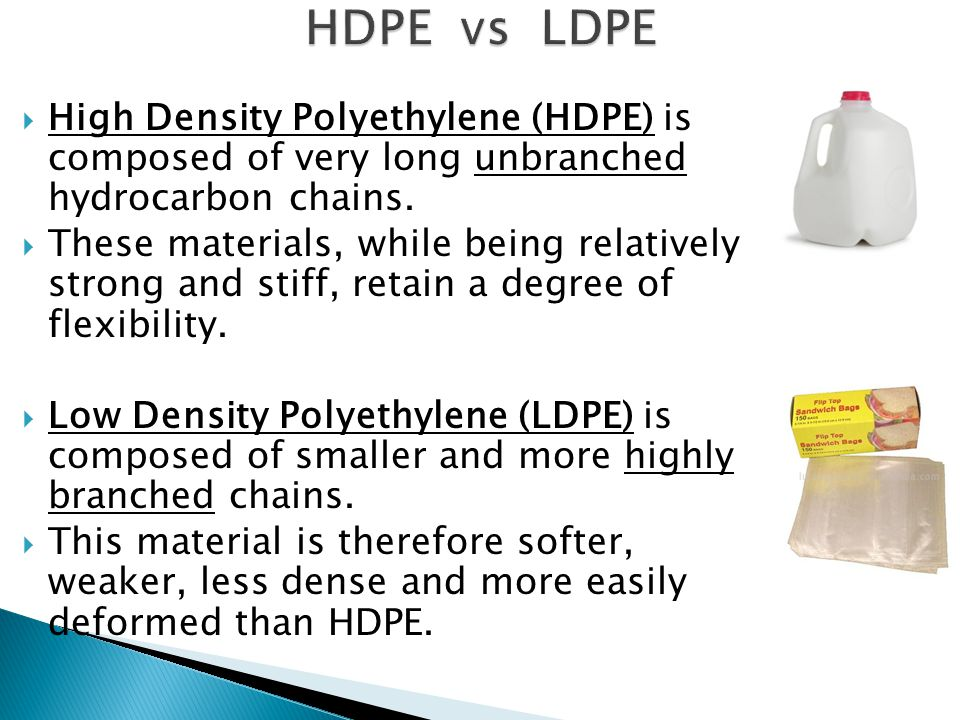 HDPE vs LDPE High Density Polyethylene (HDPE) is composed of very long unbranched hydrocarbon chains.