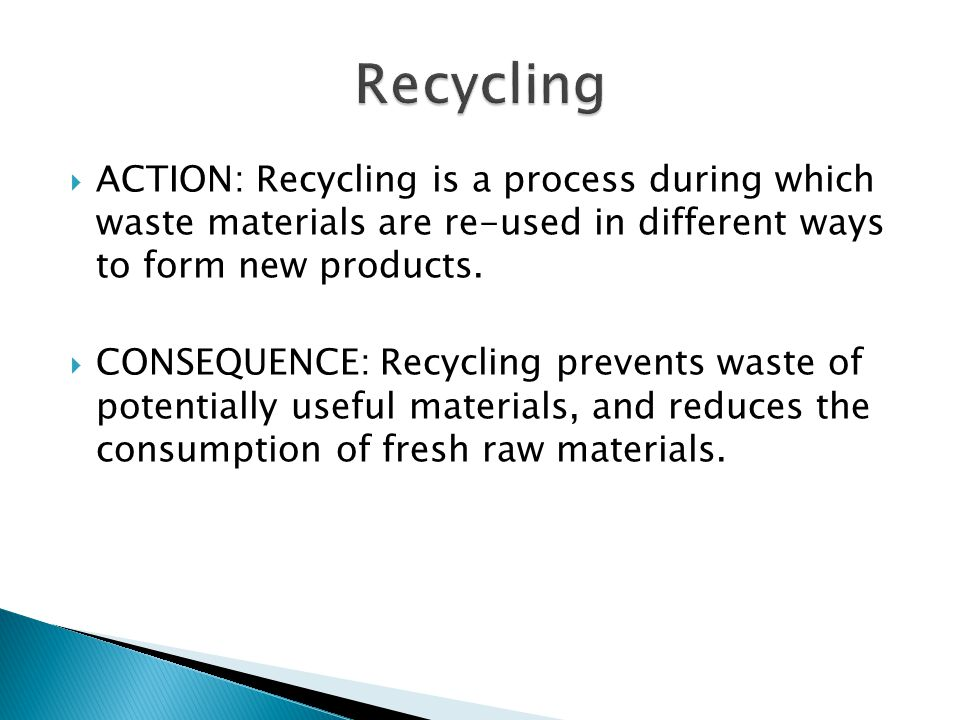 Recycling ACTION: Recycling is a process during which waste materials are re-used in different ways to form new products.