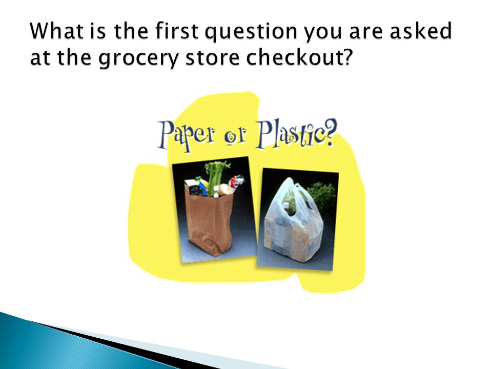 What is the first question you are asked at the grocery store checkout