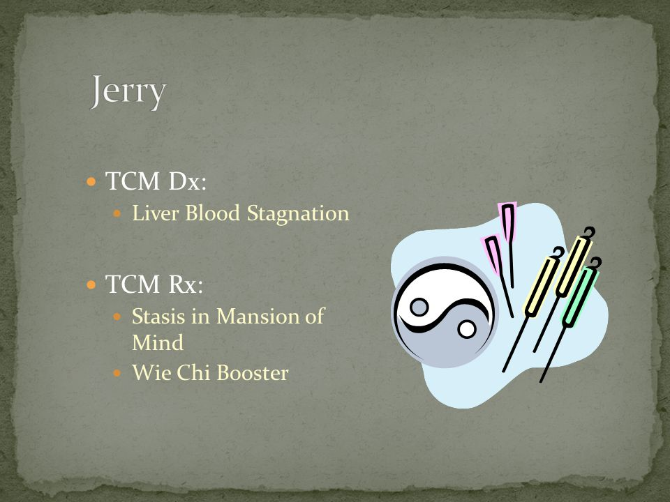 Jerry TCM Dx: TCM Rx: Liver Blood Stagnation Stasis in Mansion of Mind