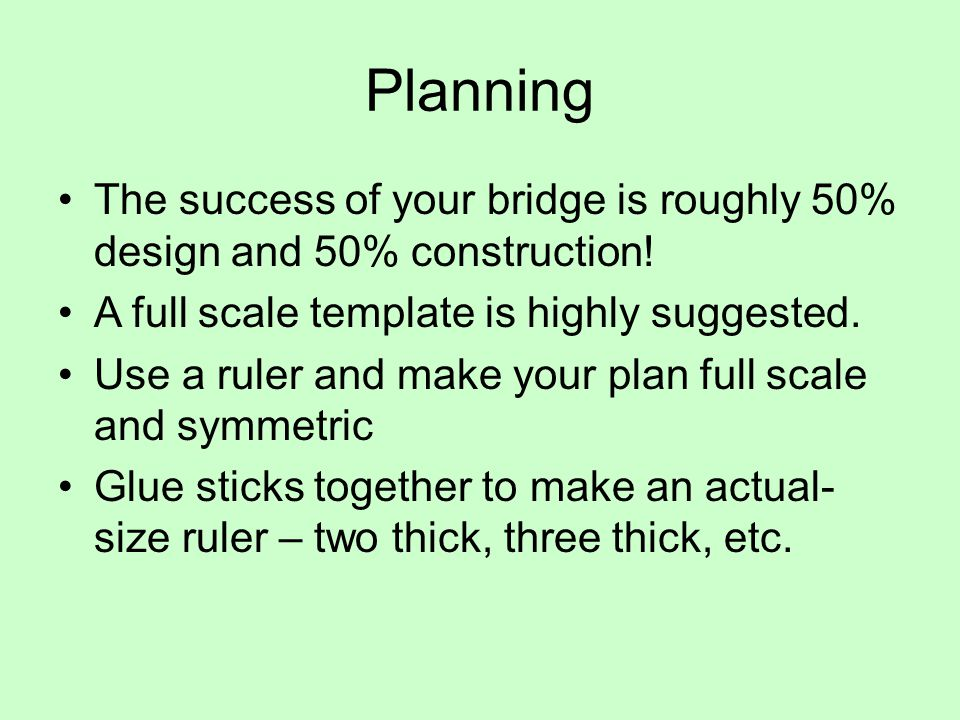 Planning The success of your bridge is roughly 50% design and 50% construction! A full scale template is highly suggested.
