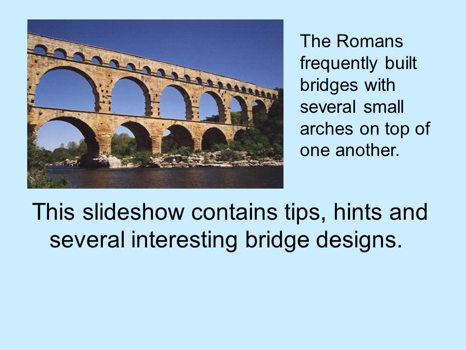 The Romans frequently built bridges with several small arches on top of one another.
