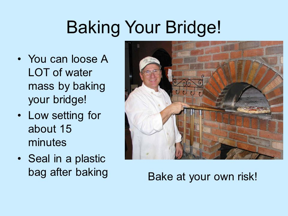 Baking Your Bridge! You can loose A LOT of water mass by baking your bridge! Low setting for about 15 minutes.