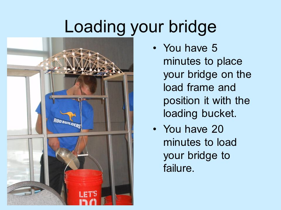 Loading your bridge You have 5 minutes to place your bridge on the load frame and position it with the loading bucket.