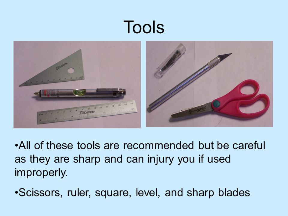 Tools All of these tools are recommended but be careful as they are sharp and can injury you if used improperly.
