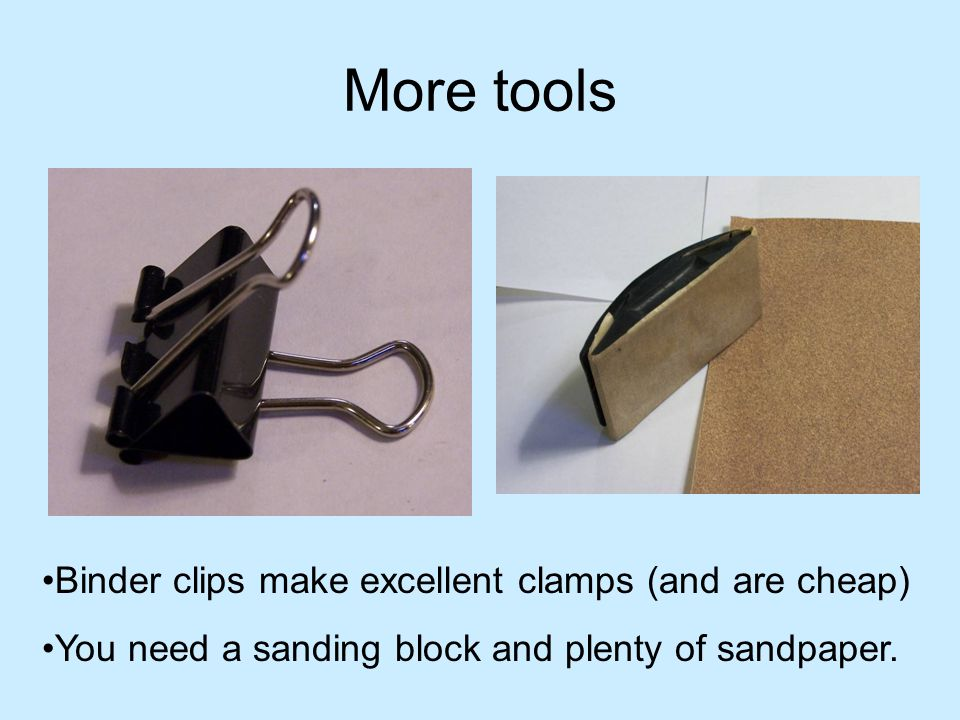 More tools Binder clips make excellent clamps (and are cheap)
