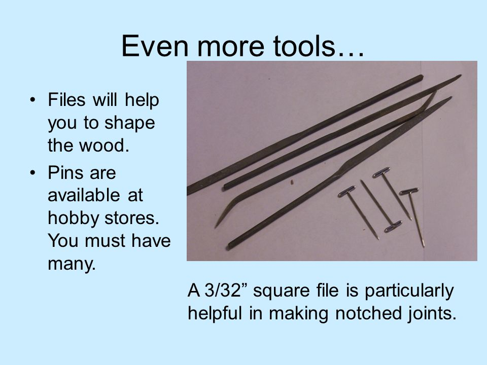 Even more tools… Files will help you to shape the wood.
