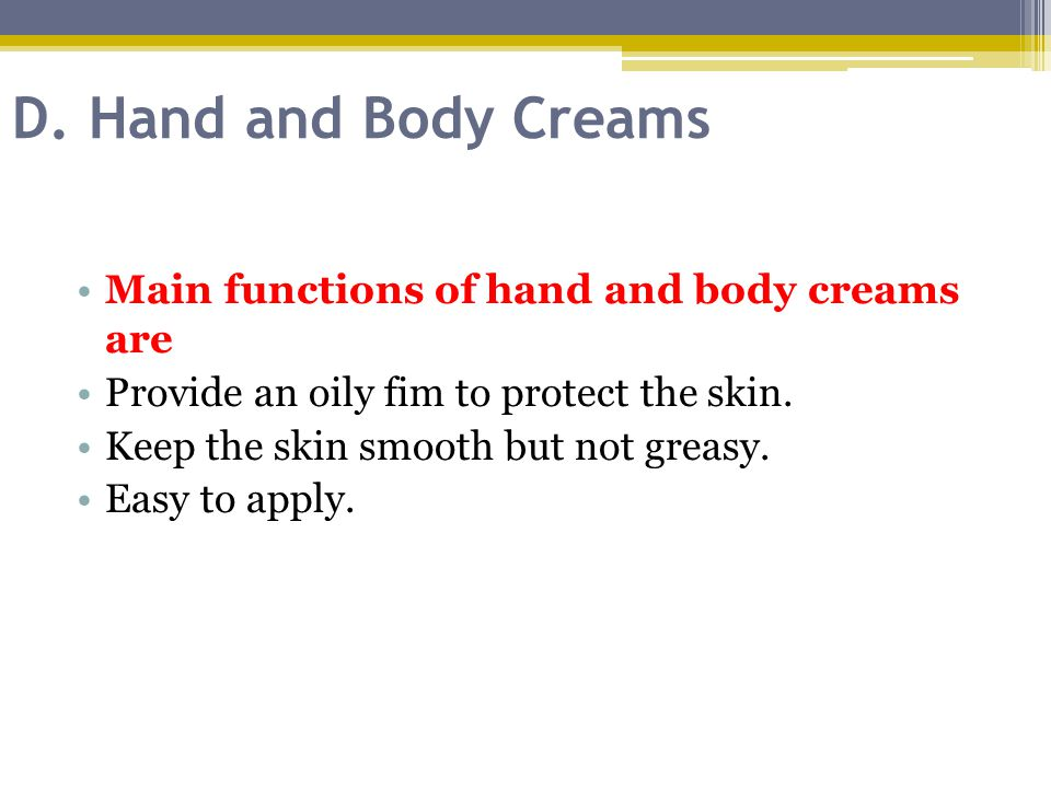 D. Hand and Body Creams Main functions of hand and body creams are
