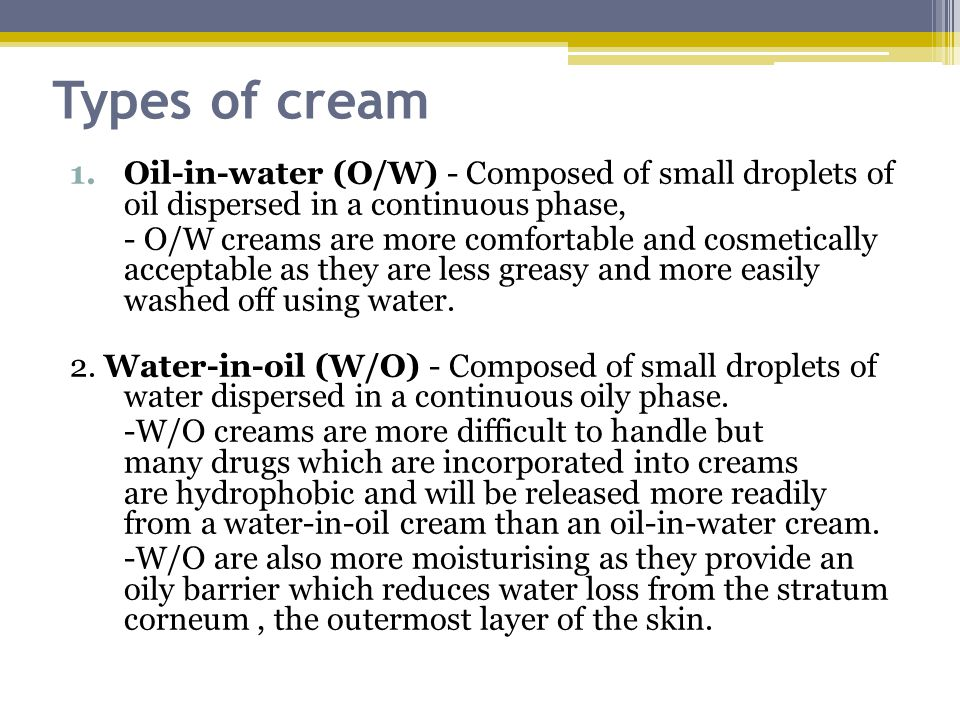 Types of cream Oil-in-water (O/W) - Composed of small droplets of oil dispersed in a continuous phase,