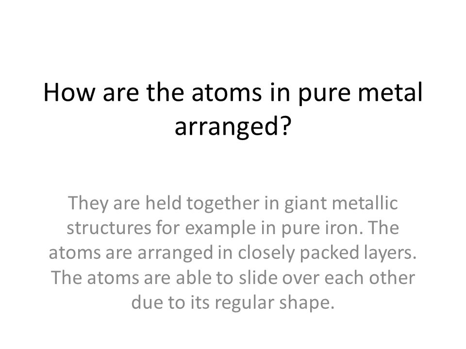 How are the atoms in pure metal arranged