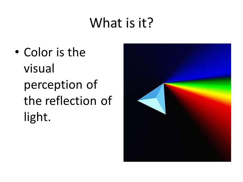 What is it Color is the visual perception of the reflection of light.