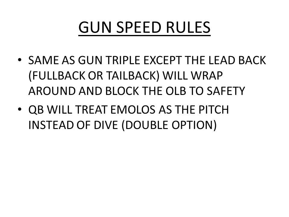 GUN SPEED RULES SAME AS GUN TRIPLE EXCEPT THE LEAD BACK (FULLBACK OR TAILBACK) WILL WRAP AROUND AND BLOCK THE OLB TO SAFETY.