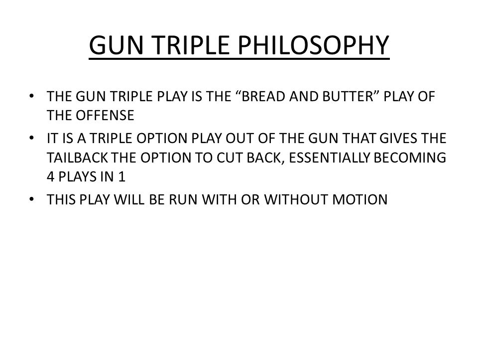GUN TRIPLE PHILOSOPHY THE GUN TRIPLE PLAY IS THE BREAD AND BUTTER PLAY OF THE OFFENSE.