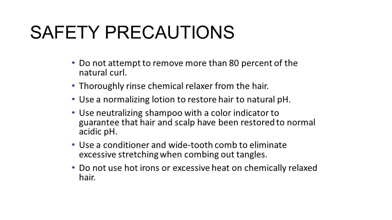 SAFETY PRECAUTIONS Do not attempt to remove more than 80 percent of the natural curl. Thoroughly rinse chemical relaxer from the hair.