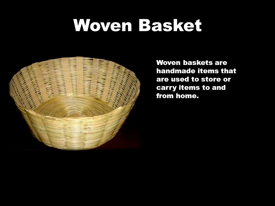Woven Basket Woven baskets are handmade items that are used to store or carry items to and from home.