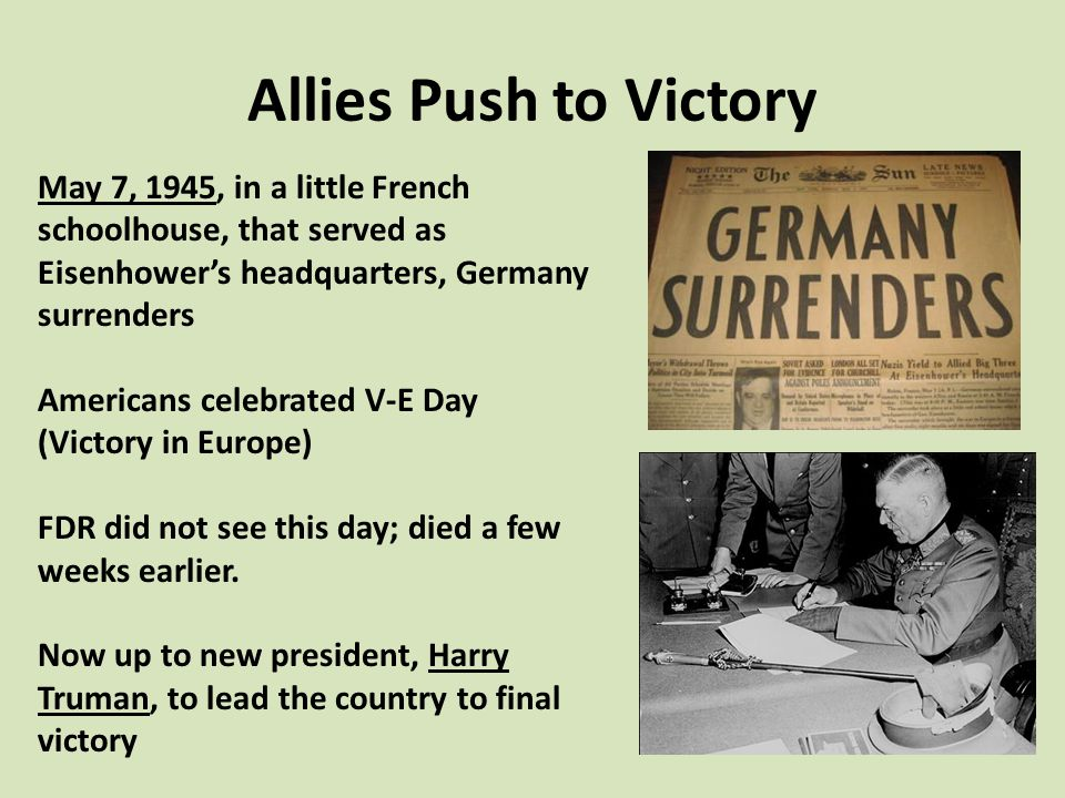 Allies Push to Victory May 7, 1945, in a little French schoolhouse, that served as Eisenhower's headquarters, Germany surrenders.