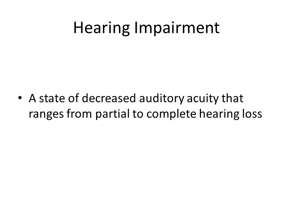 Hearing Impairment A state of decreased auditory acuity that ranges from partial to complete hearing loss.