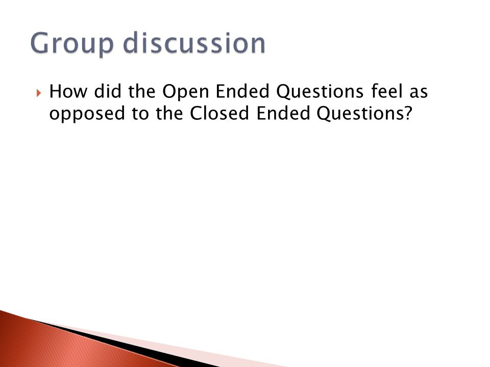 Group discussion How did the Open Ended Questions feel as opposed to the Closed Ended Questions