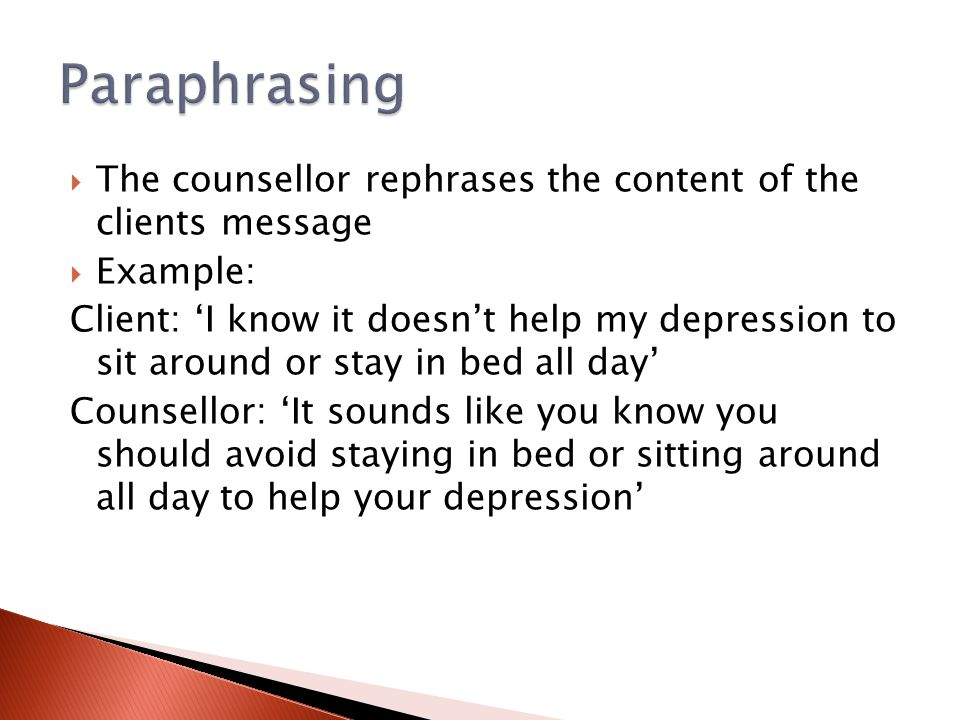 Paraphrasing The counsellor rephrases the content of the clients message. Example: