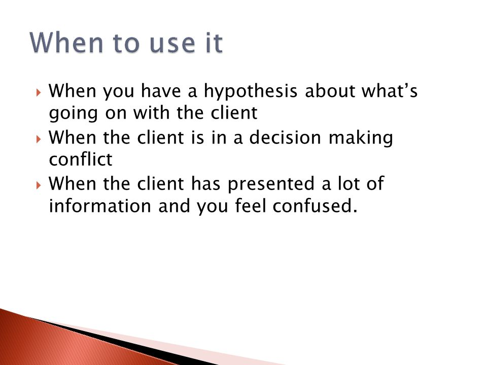 When to use it When you have a hypothesis about what's going on with the client. When the client is in a decision making conflict.