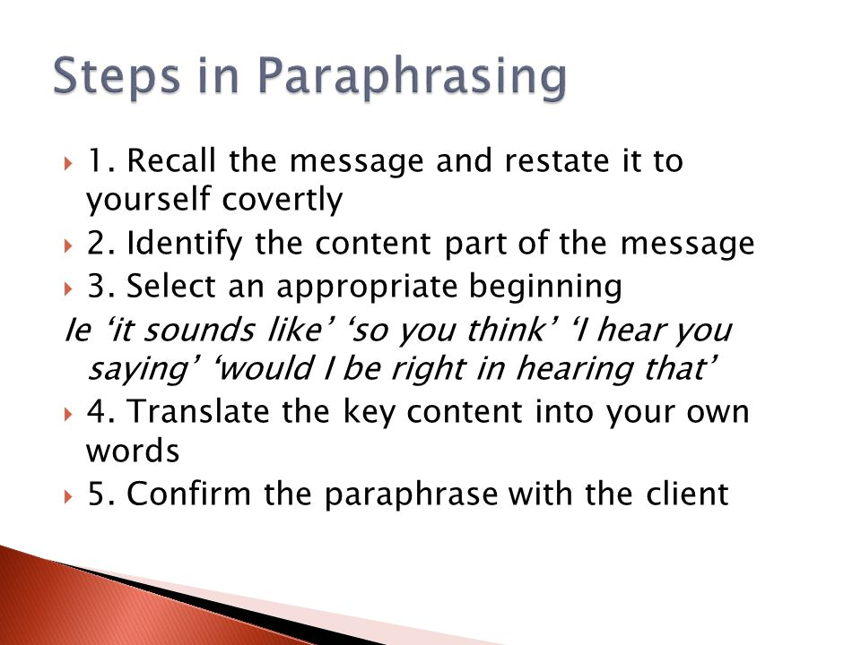 Steps in Paraphrasing 1. Recall the message and restate it to yourself covertly. 2. Identify the content part of the message.