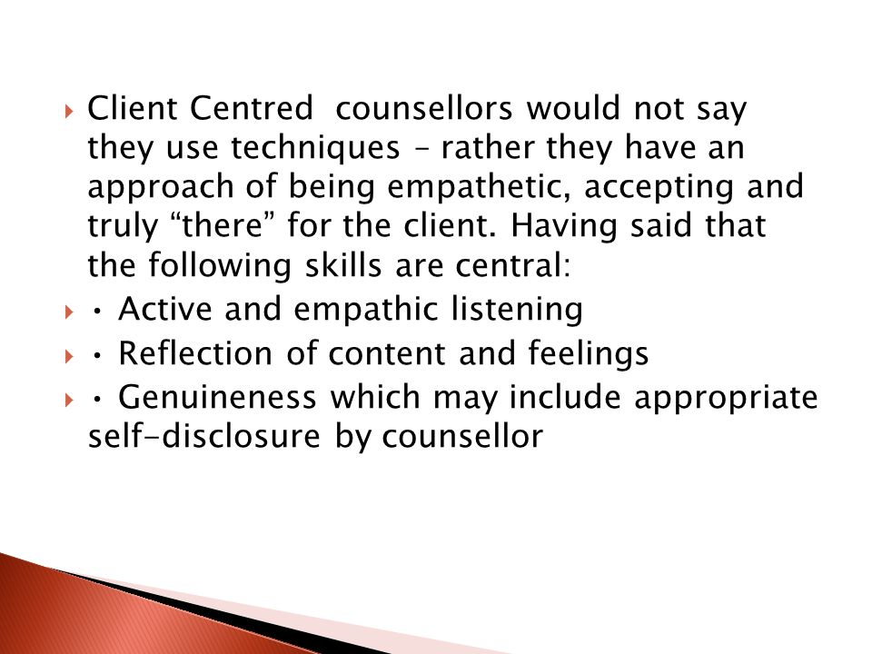 Client Centred counsellors would not say they use techniques – rather they have an approach of being empathetic, accepting and truly there for the client. Having said that the following skills are central: