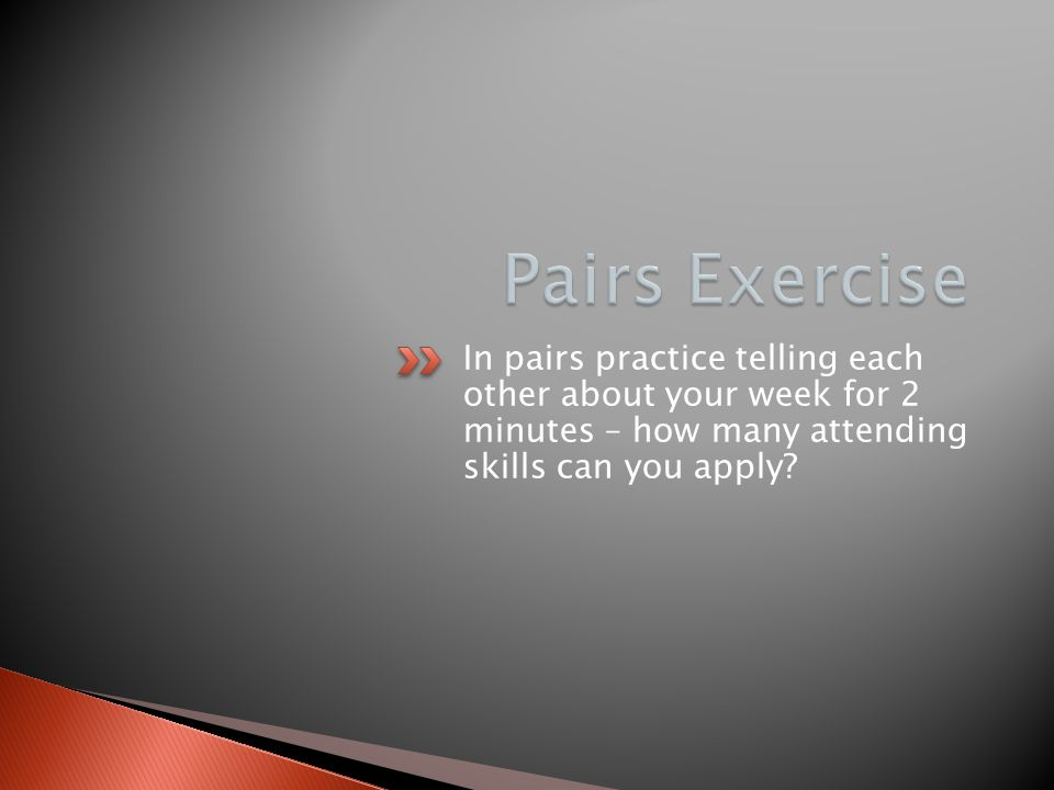 Pairs Exercise In pairs practice telling each other about your week for 2 minutes – how many attending skills can you apply