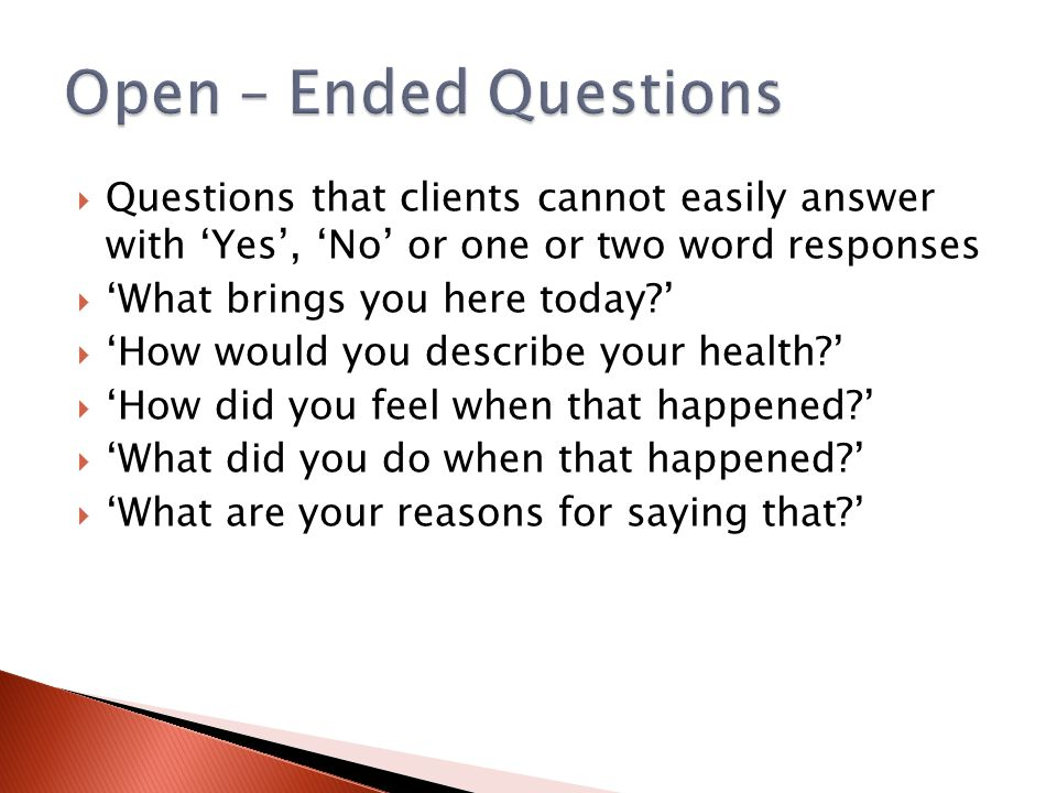 Open – Ended Questions Questions that clients cannot easily answer with 'Yes', 'No' or one or two word responses.