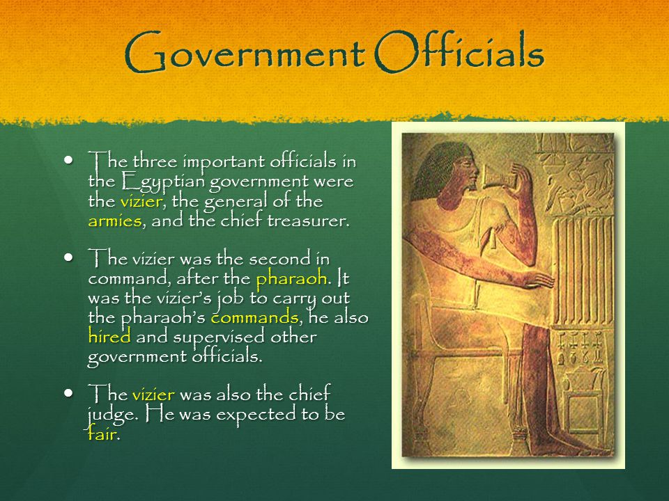 Government Officials The three important officials in the Egyptian government were the vizier, the general of the armies, and the chief treasurer.