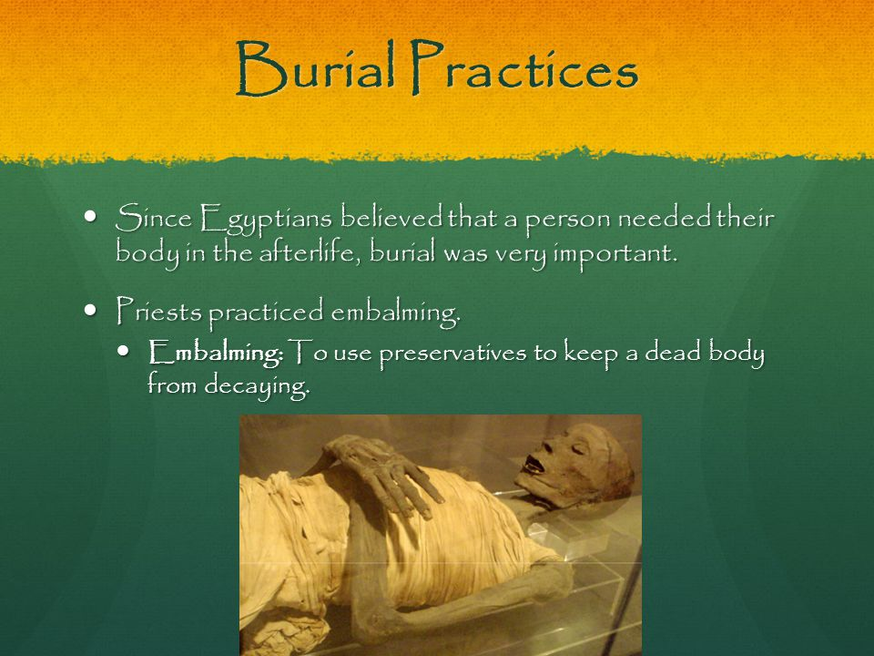 Burial Practices Since Egyptians believed that a person needed their body in the afterlife, burial was very important.