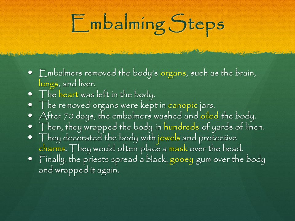 Embalming Steps Embalmers removed the body's organs, such as the brain, lungs, and liver. The heart was left in the body.