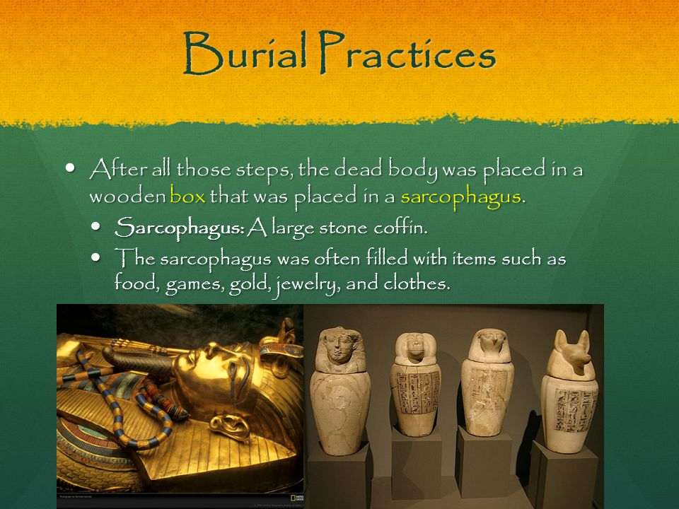 Burial Practices After all those steps, the dead body was placed in a wooden box that was placed in a sarcophagus.