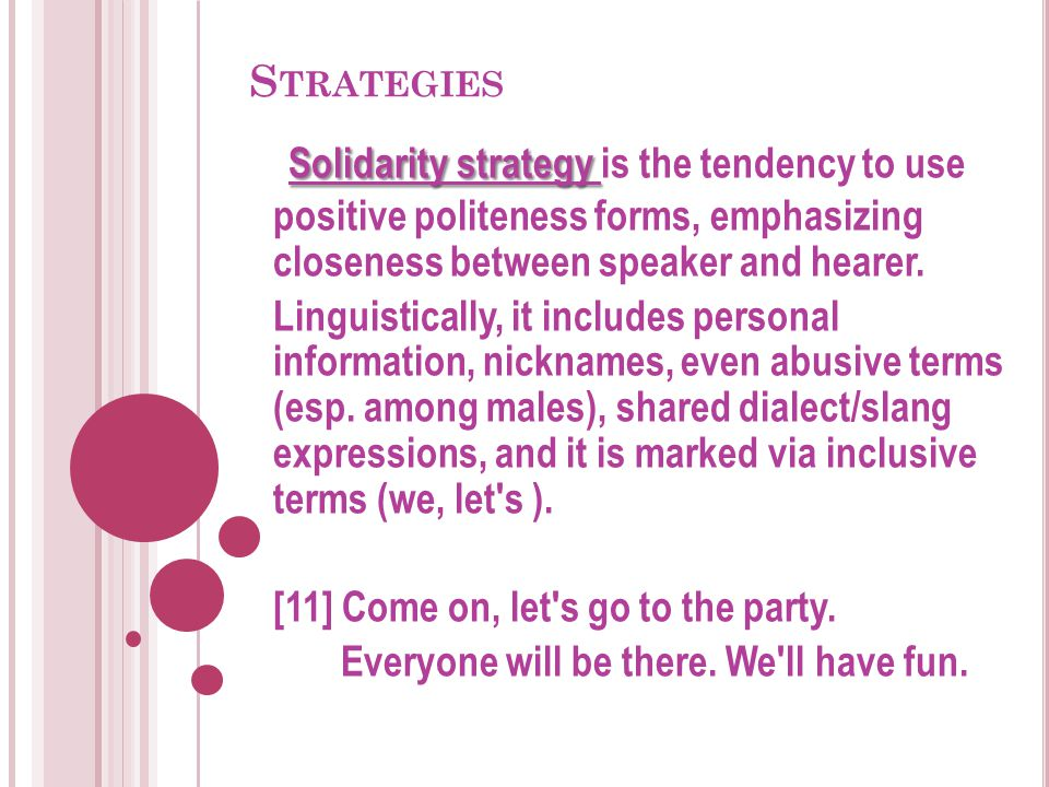 Strategies Solidarity strategy is the tendency to use positive politeness forms, emphasizing closeness between speaker and hearer.