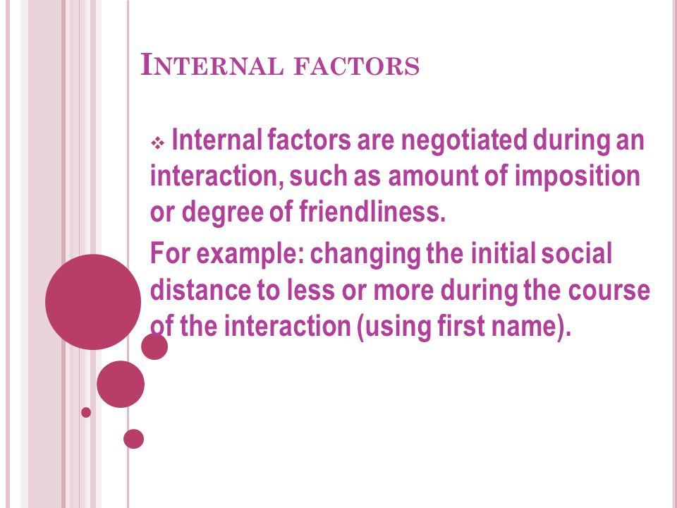Internal factors Internal factors are negotiated during an interaction, such as amount of imposition or degree of friendliness.