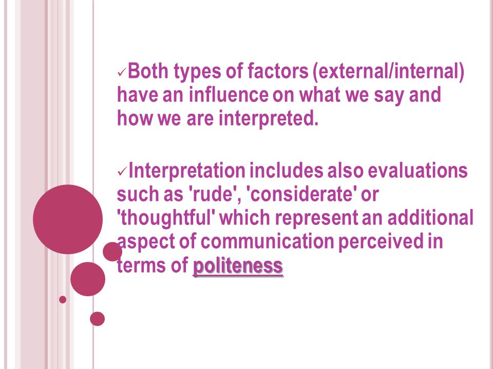 Both types of factors (external/internal) have an influence on what we say and how we are interpreted.
