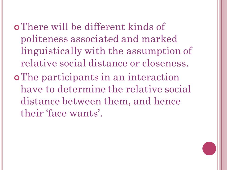 There will be different kinds of politeness associated and marked linguistically with the assumption of relative social distance or closeness.
