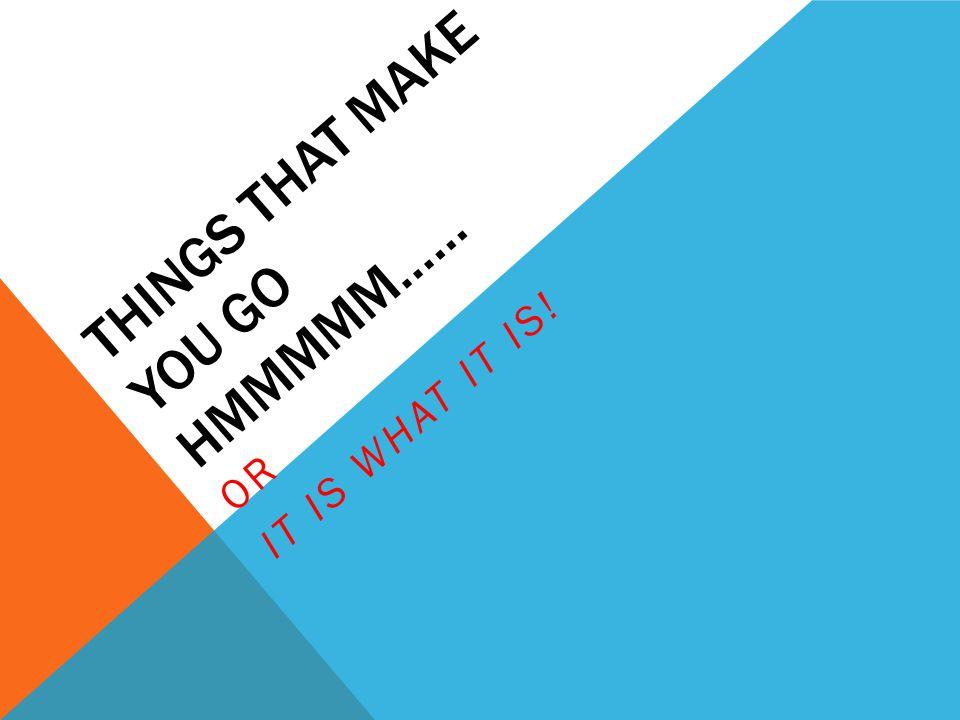 Things that make you go Hmmmmm……