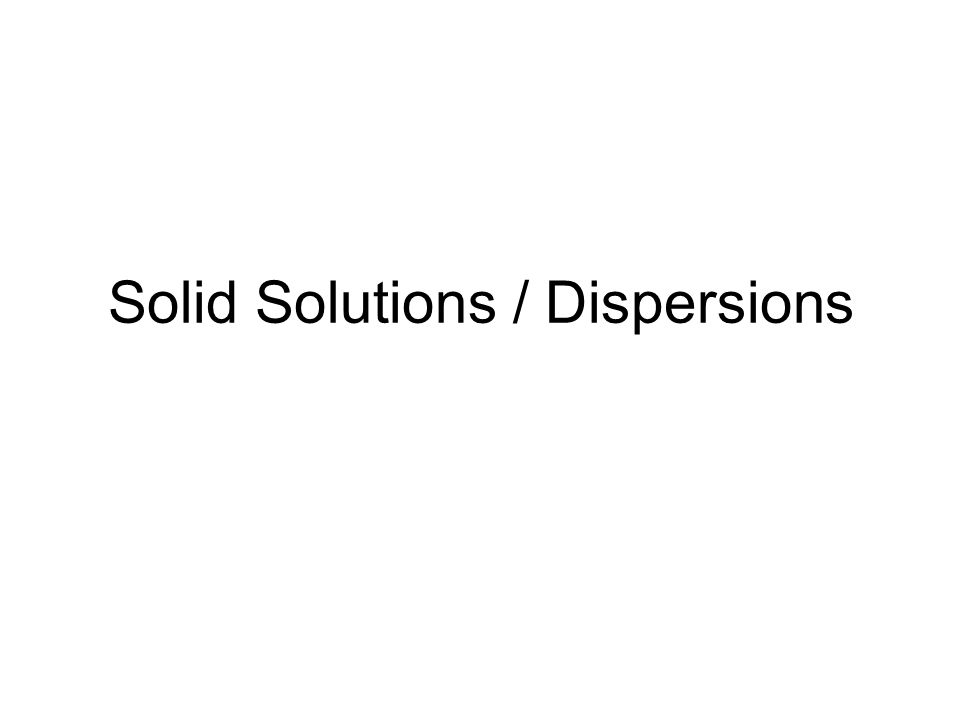 Solid Solutions / Dispersions