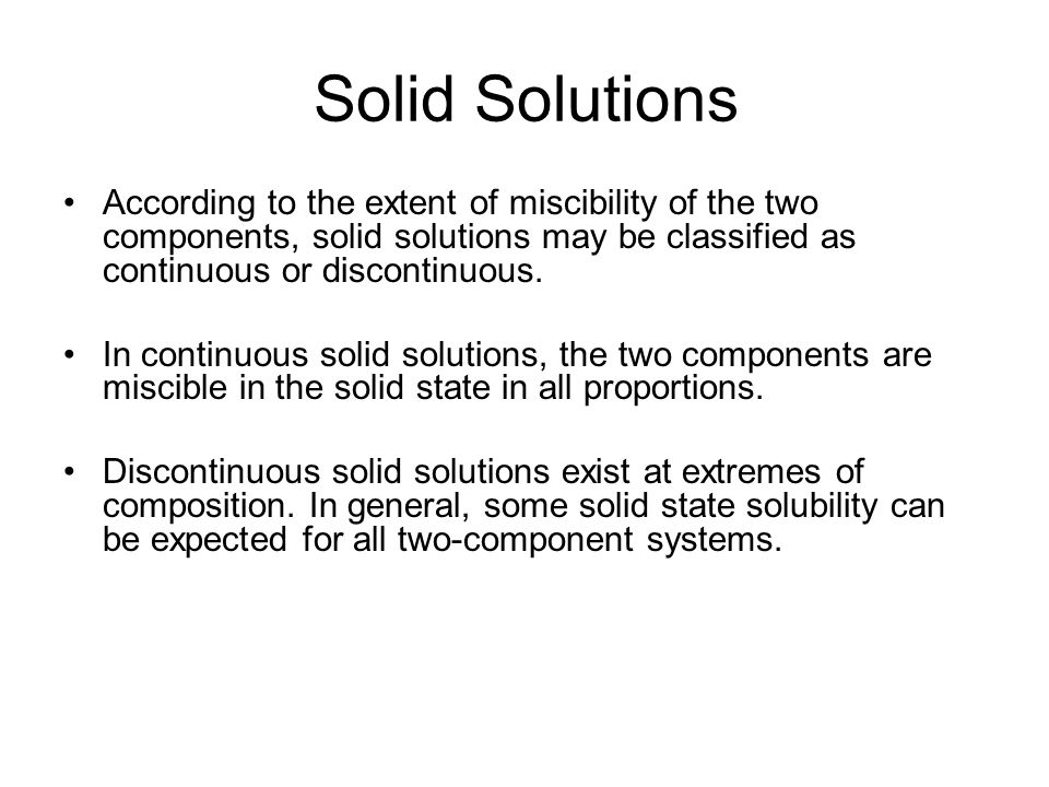 Solid Solutions According to the extent of miscibility of the two components, solid solutions may be classified as continuous or discontinuous.