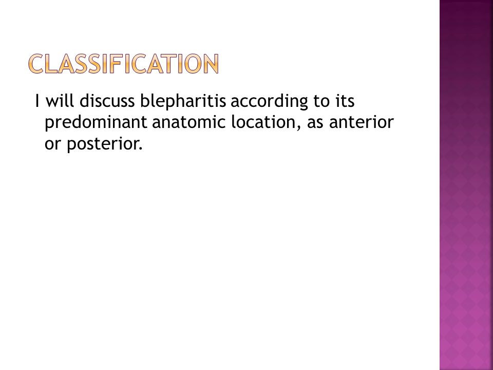 CLASSIFICATION I will discuss blepharitis according to its predominant anatomic location, as anterior or posterior.