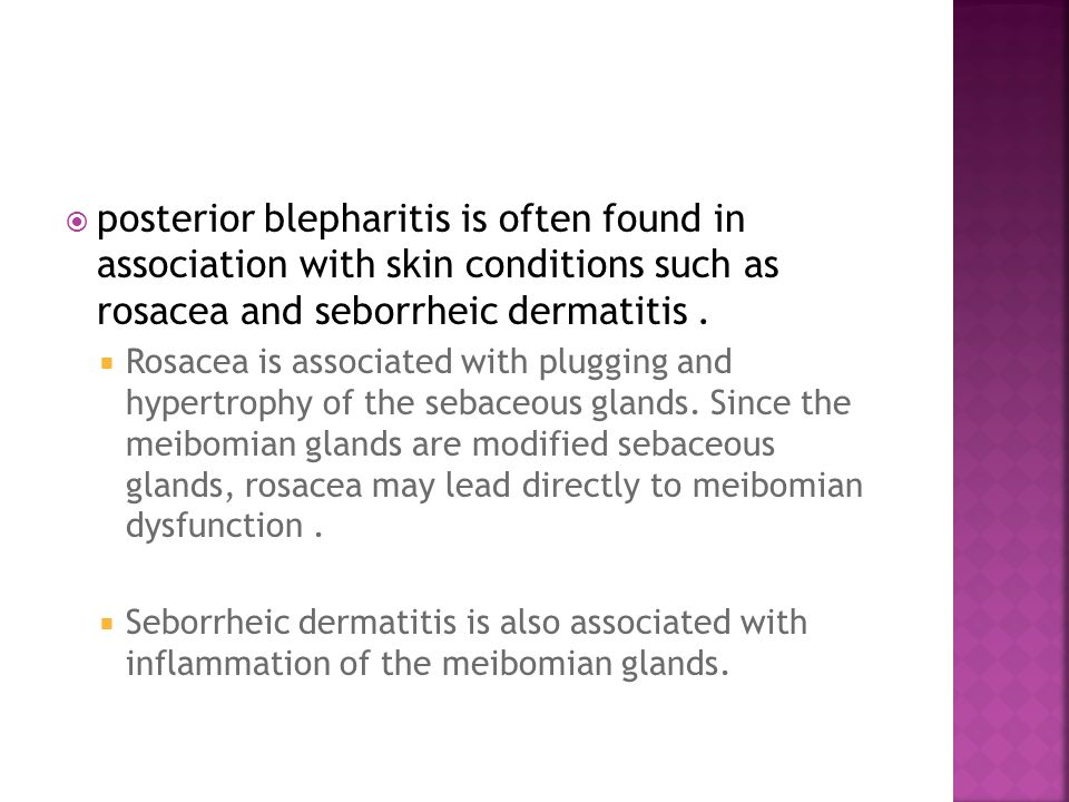 posterior blepharitis is often found in association with skin conditions such as rosacea and seborrheic dermatitis .