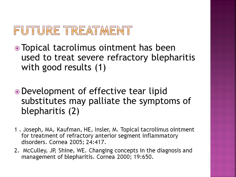 Future treatment Topical tacrolimus ointment has been used to treat severe refractory blepharitis with good results (1)