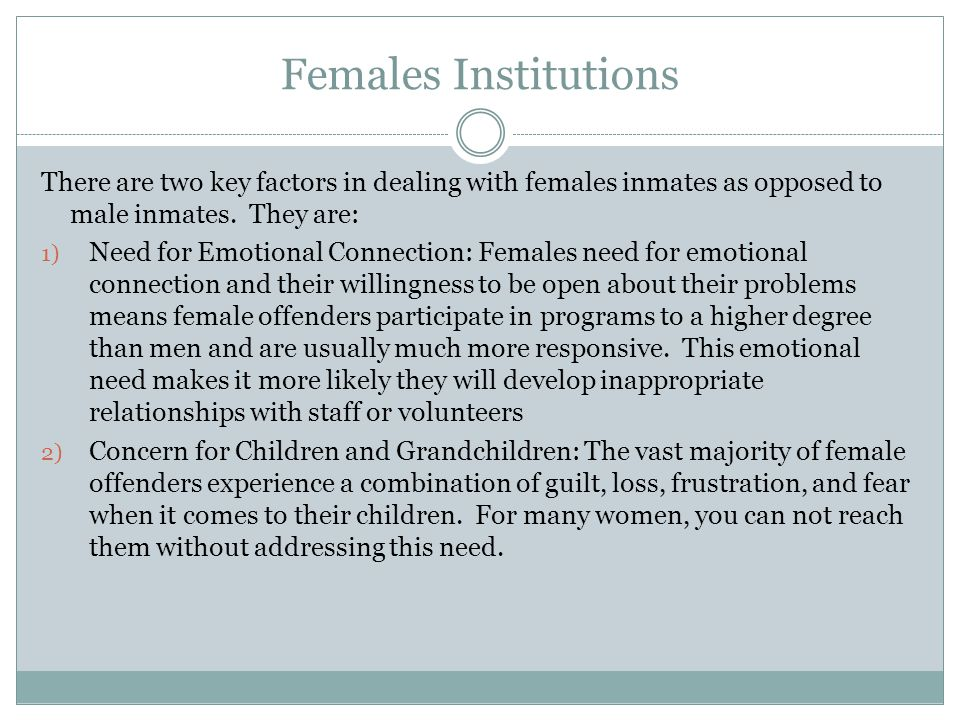Females Institutions There are two key factors in dealing with females inmates as opposed to male inmates. They are: