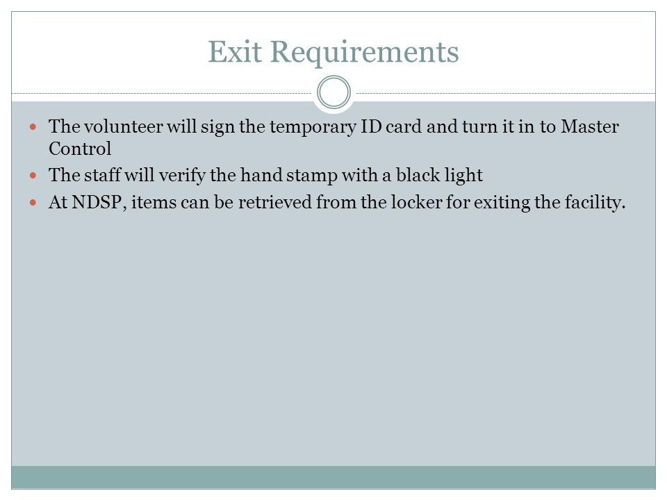 Exit Requirements The volunteer will sign the temporary ID card and turn it in to Master Control.