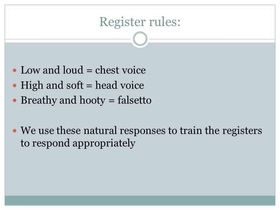 Register rules: Low and loud = chest voice High and soft = head voice