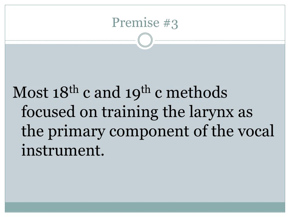 Premise #3 Most 18th c and 19th c methods focused on training the larynx as the primary component of the vocal instrument.