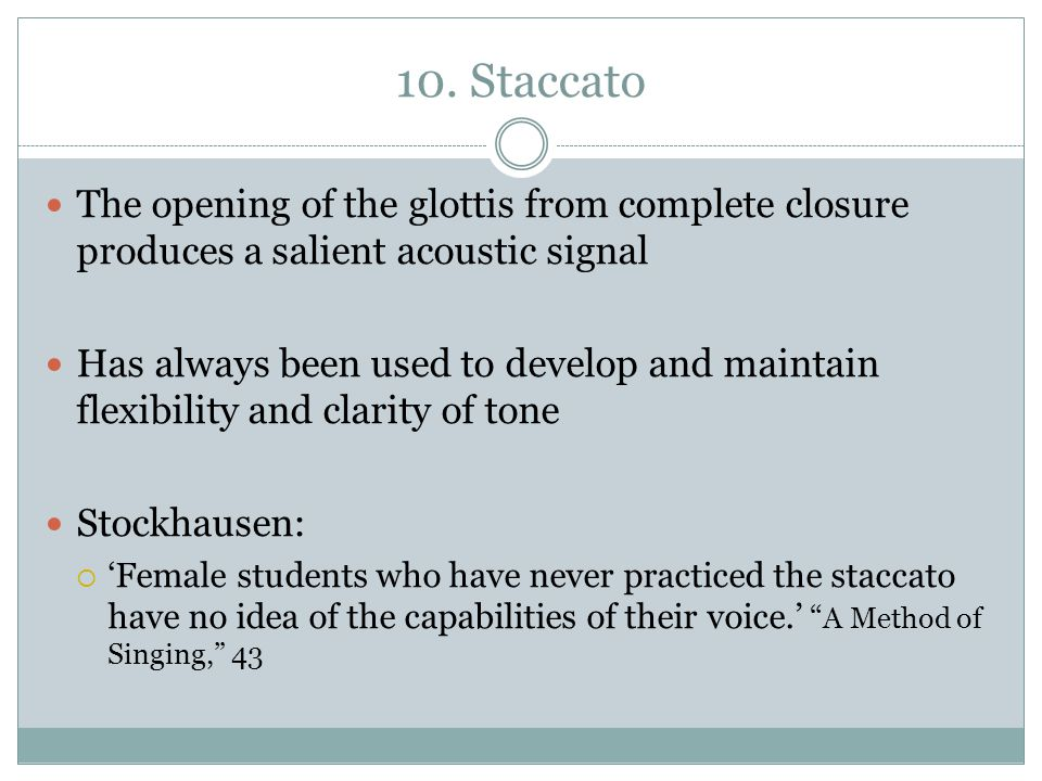 10. Staccato The opening of the glottis from complete closure produces a salient acoustic signal.