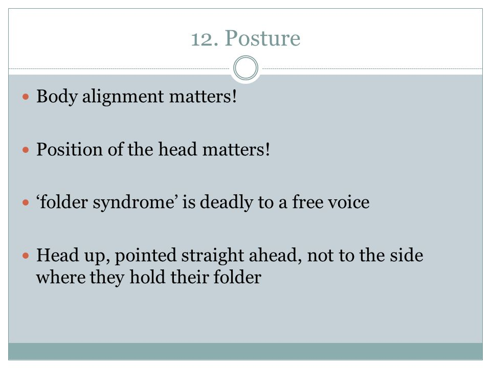 12. Posture Body alignment matters! Position of the head matters!