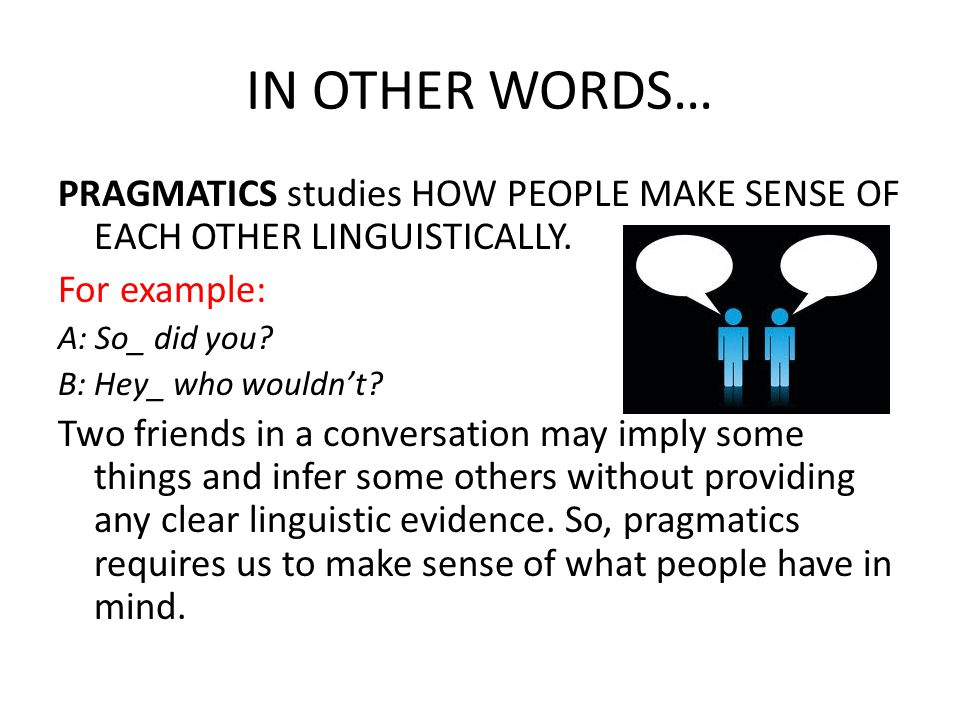 IN OTHER WORDS… PRAGMATICS studies HOW PEOPLE MAKE SENSE OF EACH OTHER LINGUISTICALLY. For example:
