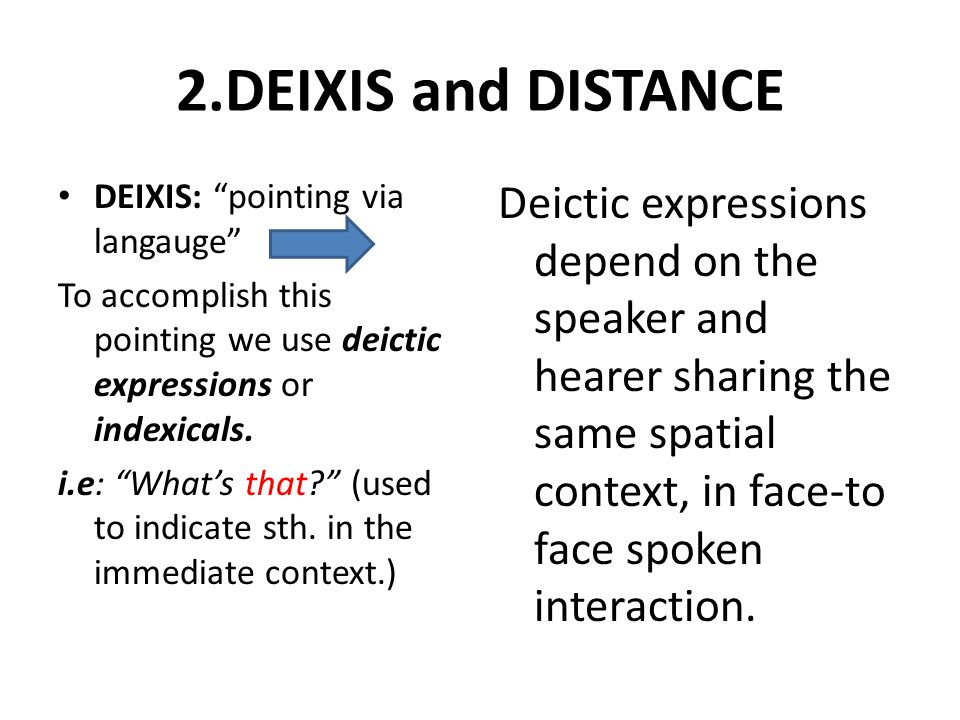 2.DEIXIS and DISTANCE DEIXIS: pointing via langauge To accomplish this pointing we use deictic expressions or indexicals.